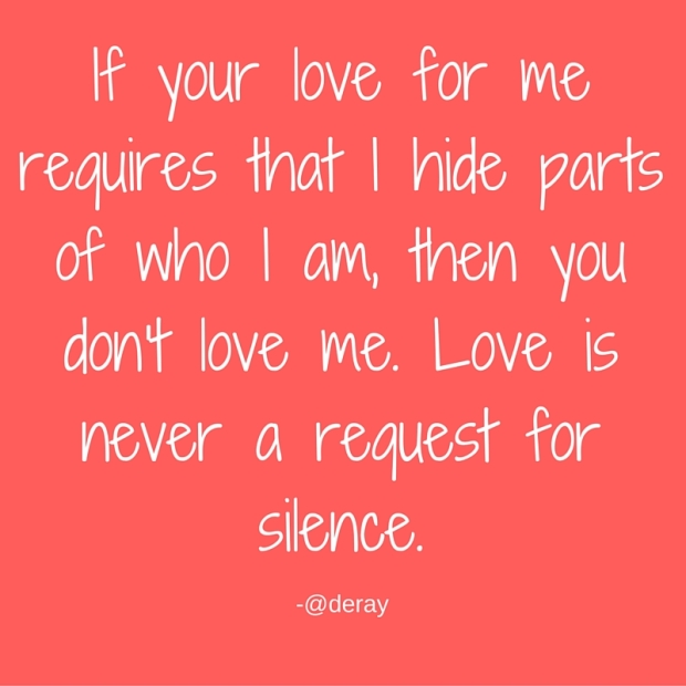 If your love for me requires that I hide parts of who I am, you don't love me. Love is never a request for silence.-2